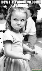 Planning A Wedding Meme - how i feel about wedding planning meme angry toddler 57111