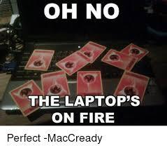 Meme Laptop - oh no the laptops on fire perfect maccready meme on me me
