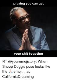 Get Your Shit Together Meme - praying you can get your shit together rt when snoop dogg s pose