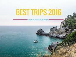 best trips 2016 according to travel p s i m on my way