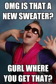 Sweater Meme - omg is that a new sweater gurl where you get that gay guy gabe