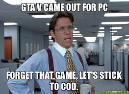 Gta V Memes - gta v came out for pc forget that game let s stick to cod