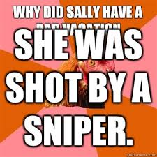 Anti Joke Chicken Meme - why did sally have a bad vacation she was shot by a sniper anti