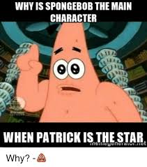 Spongebob Internet Meme - why is spongebob the main character when patrick is the star why