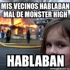 Monster High Memes - meme disaster girl mis vecinos hablaban mal de monster high