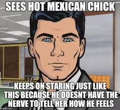 Mexican Women Meme - sees hot mexican chick keeps on staring just like this because he