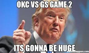 Okc Memes - okc vs gs game 2 its gonna be huge meme donald trump 49506