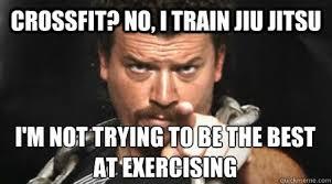 Exercising Memes - crossfit no i train jiu jitsu i m not trying to be the best at