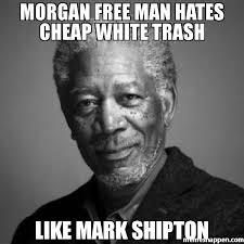 Cheap Meme - morgan free man hates cheap white trash like mark shipton meme