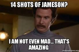 Shots Meme - 14 shots of jameson i am not even mad that s amazing ron
