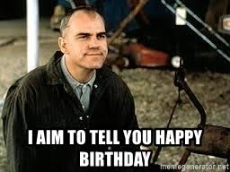 Sling Blade Meme - i aim to tell you happy birthday sling blade birthday meme