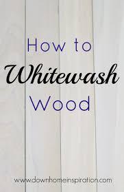 white wash wood how to whitewash wood down home inspiration