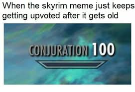 Skyrim Meme - when the skyrim meme just keeps getting upvoted after it gets old