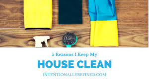Clean My House 5 Reasons I Keep My House Clean Intentionally Refined