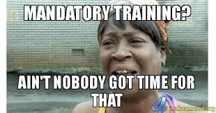 Meme Time - mandatory training ain t nobody got time for that make a meme