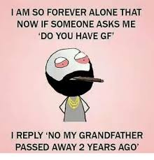 Forever Alone Memes - i am so forever alone that now if someone asks me do you have gf