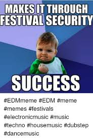 makes it through festival security success edmmeme edm meme memes