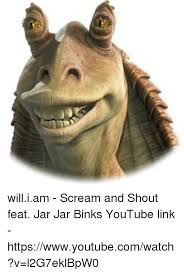 Scream And Shout Meme - william scream and shout feat jar jar binks youtube link
