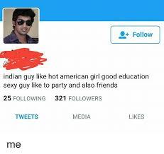 Indian Guy Meme - follow indian guy like hot american girl good education sexy guy