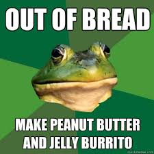 Peanut Butter Jelly Meme - out of bread make peanut butter and jelly burrito foul bachelor