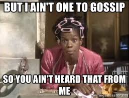 Gossip Meme - but i ain t one to gossip so you ain t heard that from me benita