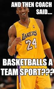 Meme Sport - and then coach said basketballs a team sport kobe bryant