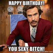 Happy Birthday Sexy Meme - happy birthday you sexy bitch ron burgundy birthday