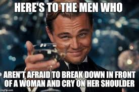 A Real Man Meme - it takes a real man to cry in front of a woman imgflip