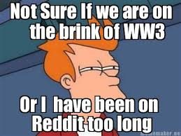 Not Sure If Meme Generator - meme maker not sure if we are on the brink of ww3 or i have been