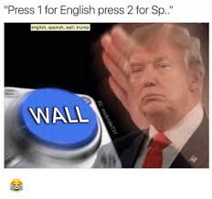 Memes In Spanish - press 1 for english press 2 for sp english spanish wall trump wall