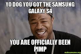 Yo Dog Meme - yo dog you got the samsung galaxy s4 you are officially been pimp