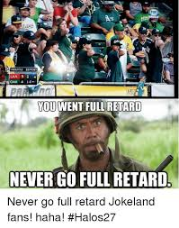 You Never Go Full Retard Meme - doouttle 12 pitches laa 5 oak 4 1 0 you went full retard never go