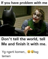 Finish It Meme - if you have problem with me don t tell the world tell me and