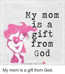 Love My Mom Meme - my mom ls a gift from god ke love quotescom my mom is a gift from
