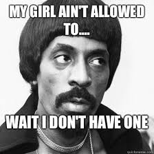 My Girl Aint Allowed Meme - elegant my girl ain t allowed to wait i don t have one ike turner
