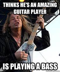 Bass Player Meme - thinks he s an amazing guitar player is playing a bass douchebag