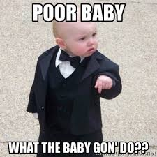 Poor Baby Meme - poor baby what the baby gon do mafia baby meme generator