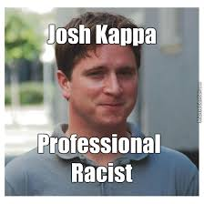 Meme Kappa - josh kappa confirmed racist by guest 55757 meme center