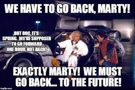We Have To Go Back Meme - back to the future imgflip