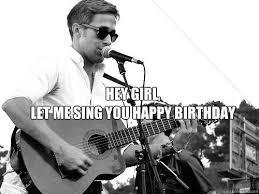 Happy Birthday Ryan Gosling Meme - hey girl let me sing you happy birthday ryan gosling summerfest