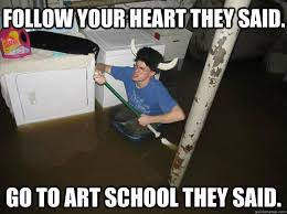 Follow Your Heart Meme - follow your heart they said go to art school they said do the