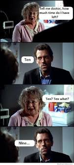 Dr House Meme - tell me doctor how much time do i have left weknowmemes