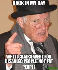 Fat People Meme - back in my day wheelchairs were for disabled people not fat