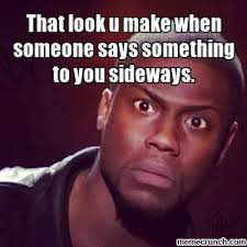 That Look Meme - look u make when someone says something to you sideways