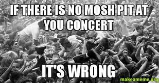Mosh Pit Meme - if there is no mosh pit at you concert it s wrong make a meme