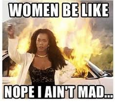 I Aint Mad Meme - women be like nope i aint mad be like meme on me me