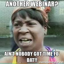 Webinar Meme - another webinar ain t nobody got time fo dat sweet brown meme