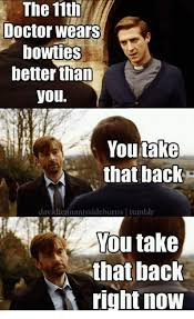 You Take That Back Meme - the 11th doctor wears bowties better than you take that back you