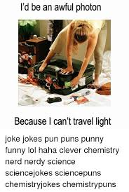 Chemistry Jokes Meme - i d be an awful photon because i can t travel light joke jokes pun