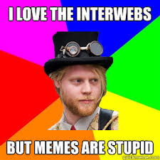 Memes Are Stupid - i love the interwebs but memes are stupid steunk tim quickmeme